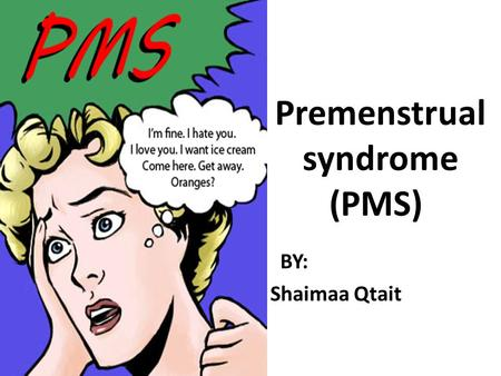 Premenstrual syndrome (PMS) B BY: Shaimaa Qtait. Premenstrual syndrome (PMS) refers to a wide range of symptoms that: -Start during the second half of.