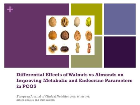 + Differential Effects of Walnuts vs Almonds on Improving Metabolic and Endocrine Parameters in PCOS European Journal of Clinical Nutrition 2011; 65:386-393.