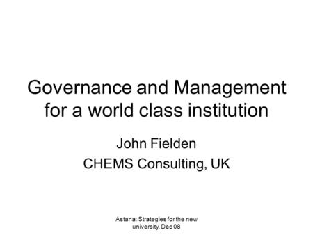 Astana: Strategies for the new university. Dec 08 Governance and Management for a world class institution John Fielden CHEMS Consulting, UK.
