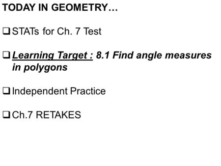TODAY IN GEOMETRY…  STATs for Ch. 7 Test  Learning Target : 8.1 Find angle measures in polygons  Independent Practice  Ch.7 RETAKES.