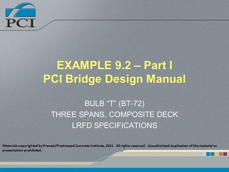 "EXAMPLE 9.2 – Part I PCI Bridge Design Manual BULB ""T"" (BT-72) THREE SPANS, COMPOSITE DECK LRFD SPECIFICATIONS Materials copyrighted by Precast/Prestressed."