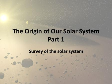 The Origin of Our Solar System Part 1 Survey of the solar system.