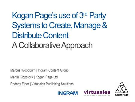 Kogan Page's use of 3 rd Party Systems to Create, Manage & Distribute Content A Collaborative Approach Marcus Woodburn | Ingram Content Group Martin Klopstock.