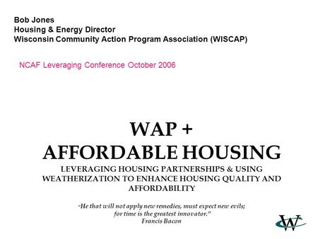 "WAP + AFFORDABLE HOUSING LEVERAGING HOUSING PARTNERSHIPS & USING WEATHERIZATION TO ENHANCE HOUSING QUALITY AND AFFORDABILITY "" He that will not apply new."