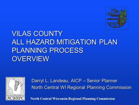 North Central Wisconsin Regional Planning Commission VILAS COUNTY ALL HAZARD MITIGATION PLAN PLANNING PROCESS OVERVIEW Darryl L. Landeau, AICP – Senior.