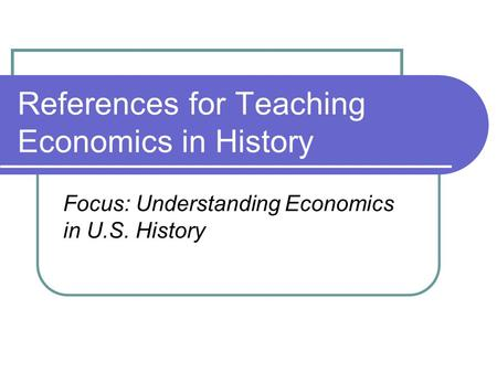 References for Teaching Economics in History Focus: Understanding Economics in U.S. History.
