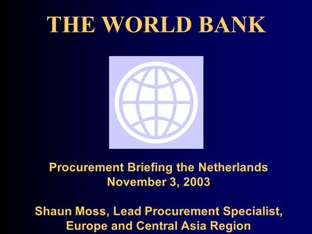 THE WORLD BANK Procurement Briefing the Netherlands November 3, 2003 Shaun Moss, Lead Procurement Specialist, Europe and Central Asia Region.