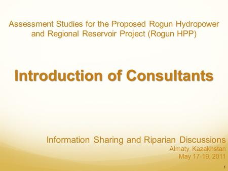 Information Sharing and Riparian Discussions Almaty, Kazakhstan May 17-19, 2011 1 Assessment Studies for the Proposed Rogun Hydropower and Regional Reservoir.