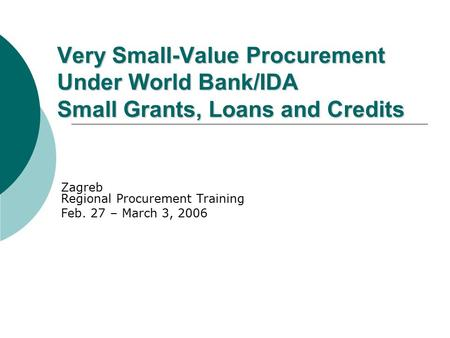 Very Small-Value Procurement Under World Bank/IDA Small Grants, Loans and Credits Zagreb Regional Procurement Training Feb. 27 – March 3, 2006.