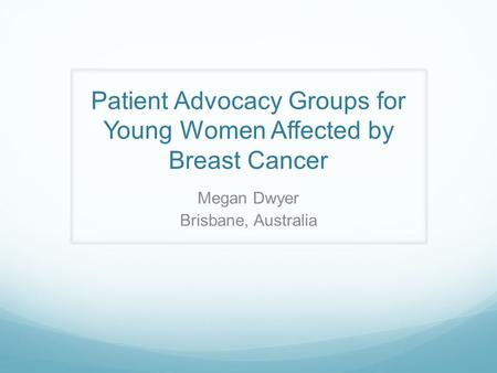 Patient Advocacy Groups for Young Women Affected by Breast Cancer Megan Dwyer Brisbane, Australia.