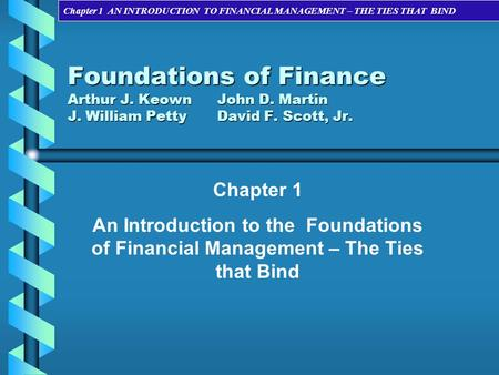 Foundations of Finance Arthur J. Keown	John D. Martin J. William Petty	David F. Scott, Jr. Chapter 1 An Introduction to the Foundations of Financial Management.