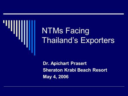 NTMs Facing Thailand's Exporters Dr. Apichart Prasert Sheraton Krabi Beach Resort May 4, 2006.