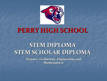 PERRY HIGH SCHOOL STEM DIPLOMA STEM SCHOLAR DIPLOMA (Science, Technology, Engineering, and Mathematics)
