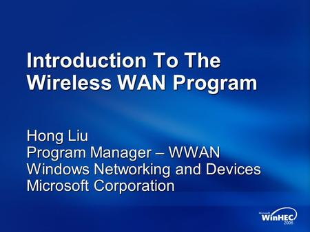 Introduction To The Wireless WAN Program Hong Liu Program Manager – WWAN Windows Networking and Devices Microsoft Corporation.