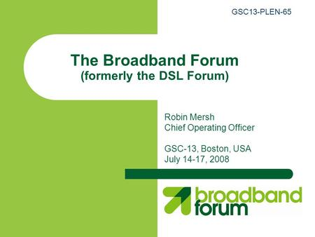 The Broadband Forum (formerly the DSL Forum) Robin Mersh Chief Operating Officer GSC-13, Boston, USA July 14-17, 2008 GSC13-PLEN-65.