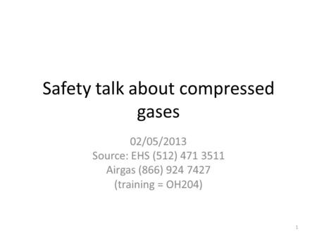 Safety talk about compressed gases 02/05/2013 Source: EHS (512) 471 3511 Airgas (866) 924 7427 (training = OH204) 1.