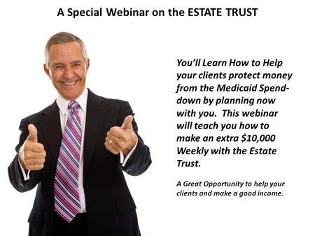A Special Webinar on the ESTATE TRUST You'll Learn How to Help your clients protect money from the Medicaid Spend- down by planning now with you. This.