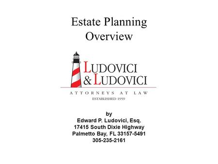 Estate Planning Overview by Edward P. Ludovici, Esq. 17415 South Dixie Highway Palmetto Bay, FL 33157-5491 305-235-2161.