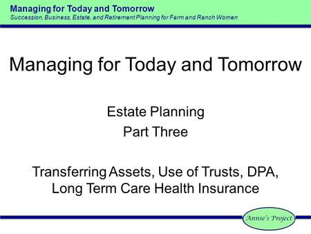 Managing for Today and Tomorrow Succession, Business, Estate, and Retirement Planning for Farm and Ranch Women Estate Planning Part Three Transferring.