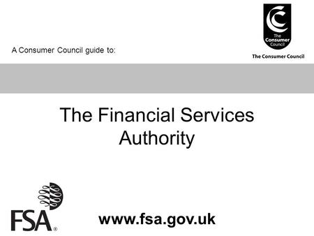 The Financial Services Authority www.fsa.gov.uk A Consumer Council guide to: