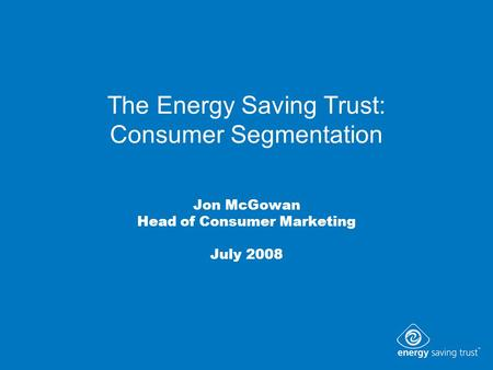 The Energy Saving Trust: Consumer Segmentation Jon McGowan Head of Consumer Marketing July 2008.