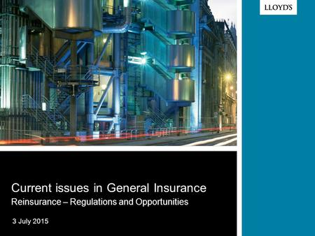 © Lloyd's 2012 Current issues in General Insurance Reinsurance – Regulations and Opportunities 3 July 2015.