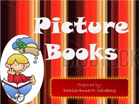 Picture Books Prepared by: Danica Anna M. Colubong.
