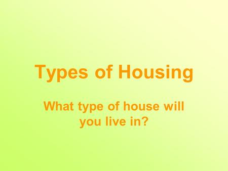 Types of Housing What type of house will you live in?