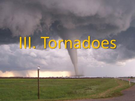 III. Tornadoes. A. Introduction 1. Tornado- A whirling funnel-shaped cloud that touches the ground 2. Water spout- a tornado that forms over a body of.