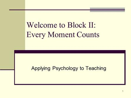 1 Welcome to Block II: Every Moment Counts Applying Psychology to Teaching.