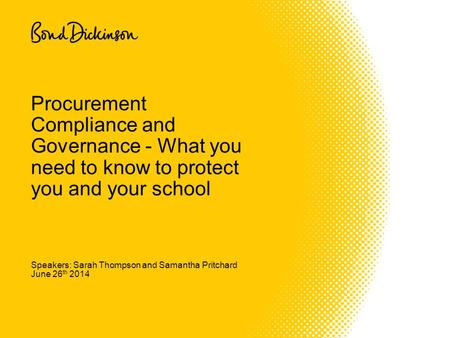 Speakers: Sarah Thompson and Samantha Pritchard June 26 th 2014 Procurement Compliance and Governance - What you need to know to protect you and your school.