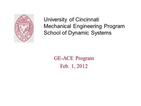 University of Cincinnati Mechanical Engineering Program School of Dynamic Systems GE-ACE Program Feb. 1, 2012.