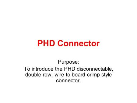 PHD Connector Purpose: To introduce the PHD disconnectable, double-row, wire to board crimp style connector.