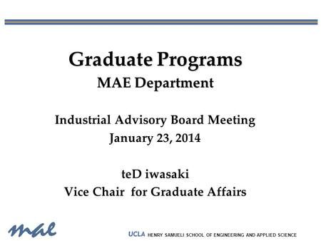 HENRY SAMUELI SCHOOL OF ENGINEERING AND APPLIED SCIENCE Graduate Programs MAE Department Industrial Advisory Board Meeting January 23, 2014 teD iwasaki.