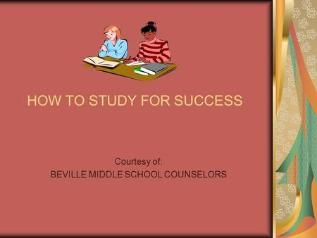 HOW TO STUDY FOR SUCCESS Courtesy of: BEVILLE MIDDLE SCHOOL COUNSELORS.