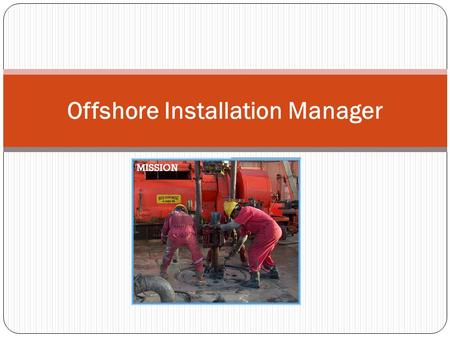 Offshore Installation Manager. Nature Of Work He is in overall charge of the rig. Hence sometimes called Man In Charge (MIC). The OIM is the overall.