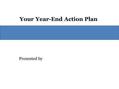 Presented by Your Year-End Action Plan. What Should You Do? First, do not let the uncertainty stop you from acting. We will always have political uncertainty.
