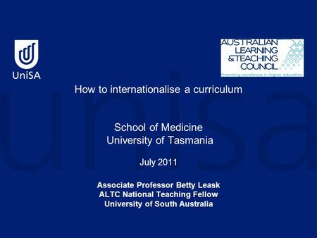 How to internationalise a curriculum School of Medicine University of Tasmania July 2011 Associate Professor Betty Leask ALTC National Teaching Fellow.
