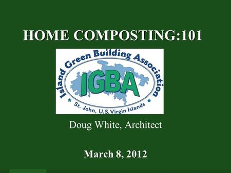 HOME COMPOSTING:101 HOME COMPOSTING:101 March 8, 2012 Doug White, Architect March 8, 2012.