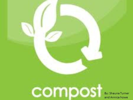 By: Shauna Turner and Annica howe. What is compost? Composting is recycling food and yard waste. That decompose over a short period of time to create.