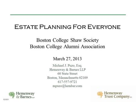 920839 Estate Planning For Everyone Boston College Shaw Society Boston College Alumni Association March 27, 2013 Michael J. Puzo, Esq. Hemenway & Barnes.