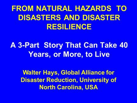 FROM NATURAL HAZARDS TO DISASTERS AND DISASTER RESILIENCE A 3-Part Story That Can Take 40 Years, or More, to Live Walter Hays, Global Alliance for Disaster.
