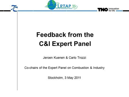 Feedback from the C&I Expert Panel Jeroen Kuenen & Carlo Trozzi Co-chairs of the Expert Panel on Combustion & Industry Stockholm, 3 May 2011.