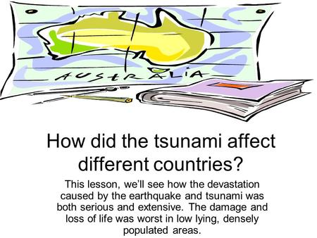 How did the tsunami affect different countries? This lesson, we'll see how the devastation caused by the earthquake and tsunami was both serious and extensive.