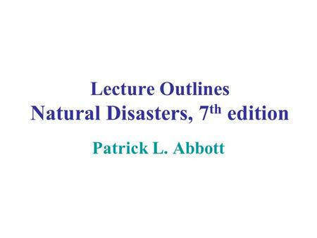 Lecture Outlines Natural Disasters, 7 th edition Patrick L. Abbott.