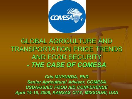 GLOBAL AGRICULTURE AND TRANSPORTATION PRICE TRENDS AND FOOD SECURITY - THE CASE OF COMESA Cris MUYUNDA, PhD Senior Agricultural Advisor, COMESA USDA/USAID.