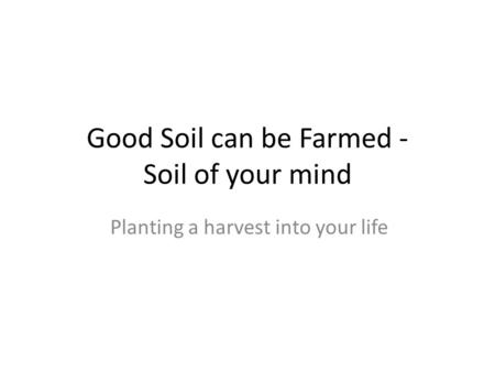 Good Soil can be Farmed - Soil of your mind Planting a harvest into your life.