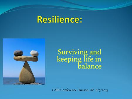 Surviving and keeping life in balance CAIR Conference. Tucson, AZ 8/7/2013.