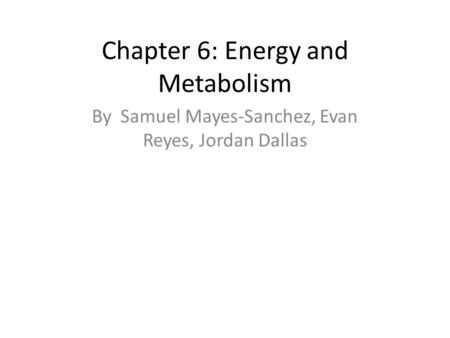 Chapter 6: Energy and Metabolism By Samuel Mayes-Sanchez, Evan Reyes, Jordan Dallas.