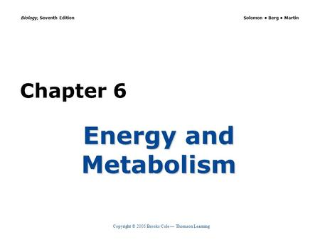 Copyright © 2005 Brooks/Cole — Thomson Learning Biology, Seventh Edition Solomon Berg Martin Chapter 6 Energy and Metabolism.